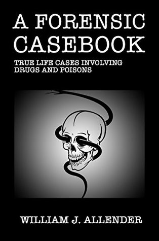A Forensic Casebook: True Life Cases Involving Drugs And Poisons William J. Allender