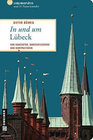 In und um Lübeck: 66 Lieblingsplätze und 11 Naturwunder, die Sie besucht haben müssen! Dieter Bührig