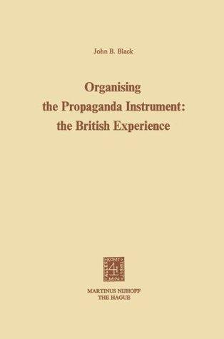 Organising the Propaganda Instrument: The British Experience  by  J B Black