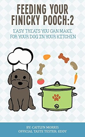 Feeding Your Finicky Pooch 2: Easy treats you can make for your dog in your kitchen Caitlyn Morris