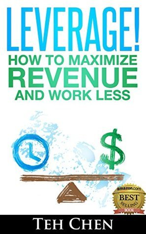 Leverage! How to Maximize Revenue and Work Less  by  Teh Chen
