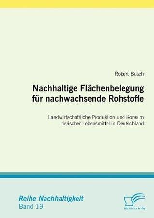 Nachhaltige Flächenbelegung für nachwachsende Rohstoffe. Landwirtschaftliche Produktion und Konsum tierischer Lebensmittel in Deutschland  by  Robert Busch