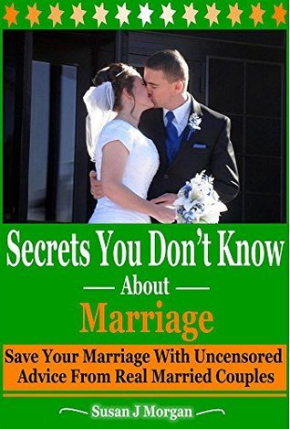 Secrets You Dont Know About Marriage: Save Your Marriage with Uncensored Advice from Real Married Couples Susan J Morgan