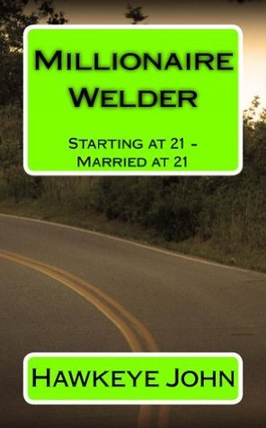 Millionaire Welder: Starting at 21 - Married at 21  by  Hawkeye John