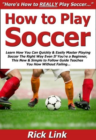 How to Play Soccer: Learn How You Can Quickly & Easily Master Playing Soccer The Right Way Even If Youre a Beginner, This New & Simple to Follow Guide Teaches You How Without Failing  by  Rick Link