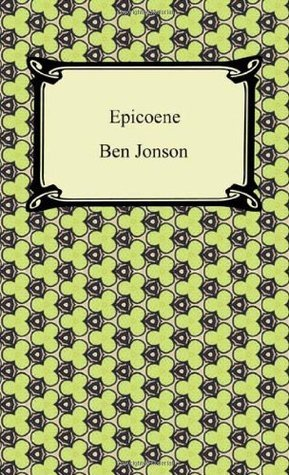 Epicoene, or, The Silent Woman  by  Ben Jonson