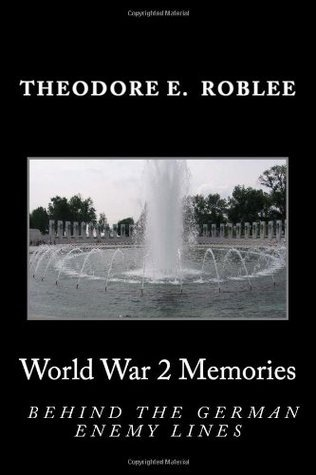 World War II Memories: Behind The German Enemy Lines  by  Theodore E. Roblee
