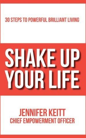 Shake Up Your Life: 30 Steps to Powerful Brilliant Living Jennifer Keitt