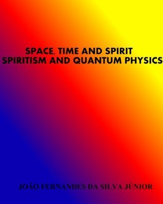 SPACE, TIME AND SPIRIT - SPIRITISM AND QUANTUM PHYSICS  by  JOÃO FERNANDES DA SILVA JÚNIOR