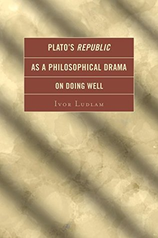 Platos Republic as a Philosophical Drama on Doing Well Ivor Ludlam
