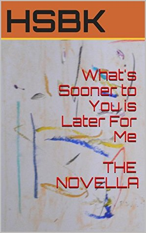 Whats Sooner to You is Later For Me THE NOVELLA  by  HSBK
