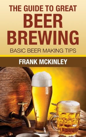 The Guide To Great Beer Brewing: Basic Beer Making Tips  by  Frank McKinley