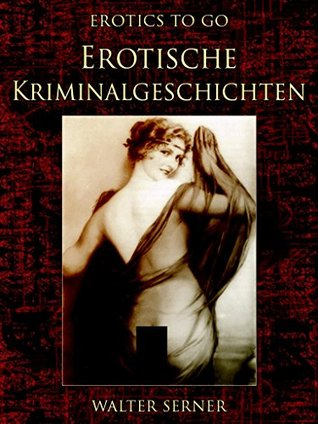 Erotische Kriminalgeschichten: Revised Edition of Original Version (Erotics To GO 709) Walter Serner