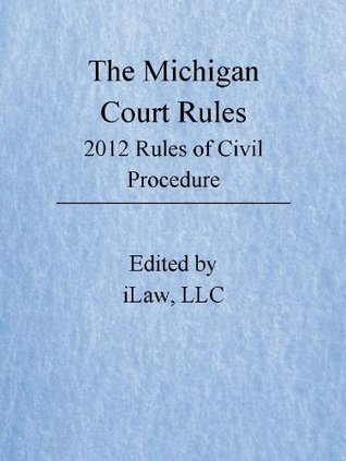 Michigan Court Rules: 2012 Rules of Civil Procedures Ian Lyngklip