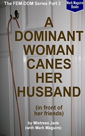 A Dominant Woman Canes Her Husband (in front of her enthusiastic friends) (The FEM-DOM Series Book 3)  by  Mistress Jade