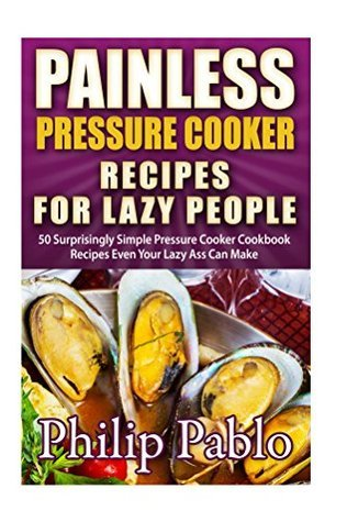 Painless Pressure Cooker Recipes For Lazy People: 50 Surprisingly Simple Pressure Cooker Cookbook Recipes Even Your Lazy Ass Can Cook Phillip Pablo
