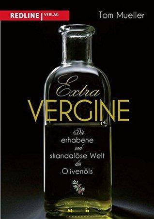 Extra Vergine: Die erhabene und skandalöse Welt des Olivenöls Tom Mueller