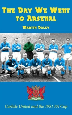 The Day We Went to Arsenal - Carlisle United and the 1951 FA Cup  by  Martin Daley