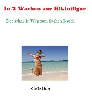 In 2 Wochen zur Bikinifigur - Die schnelle Methode zum flachen Bauch!  by  Giselle Meier