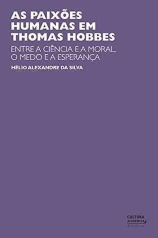 As paixões humanas em Thomas Hobbes: entre a ciência e a moral, o medo e a esperança  by  Hélio Alexandre da Silva