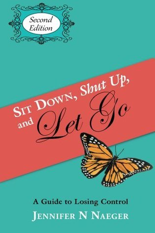 Sit Down, Shut Up and Let Go: A Guide to LOSING Control Jennifer Naeger