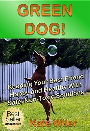 GREEN DOG!: Keeping Your Best Friend Happy and Healthy With Safe Non-Toxic Solutions Kate Wiler