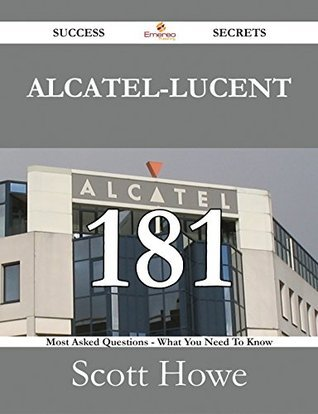 Alcatel-Lucent 181 Success Secrets - 181 Most Asked Questions On Alcatel-Lucent - What You Need To Know  by  Scott Howe