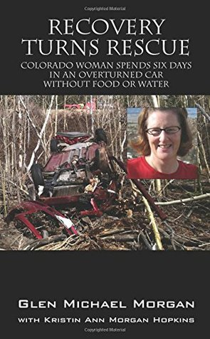 Recovery Turns Rescue - Colorado woman spends six days in an overturned car without food or water Glen Michael Morgan
