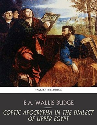 Coptic Apocrypha in the Dialect of Upper Egypt E.A. Wallis Budge