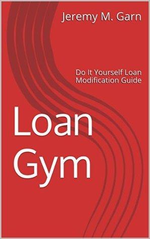 Loan Gym: Do It Yourself Loan Modification Guide Jeremy M. Garn