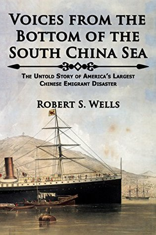 Voices from the Bottom of the South China Sea: The Untold Story of Americas Largest Chinese Emigrant Disaster Robert Wells
