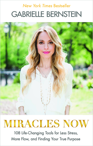 Miracles Now: 108 Life-Changing Tools for Less Stress, More Flow, and Finding Your True Purpose Gabrielle Bernstein