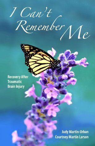 I Cant Remember Me: Recovery After Traumatic Brain Injury  by  Courtney Martin Larson