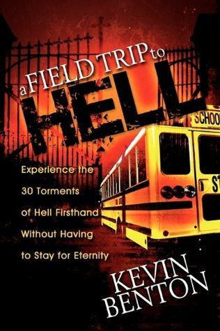 A Field Trip to Hell: Experience the 30 Torments of Hell Firsthand Without Having to Stay for Eternity  by  Kevin Benton