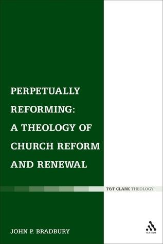 Perpetually Reforming: A Theology of Church Reform and Renewal  by  John P Bradbury