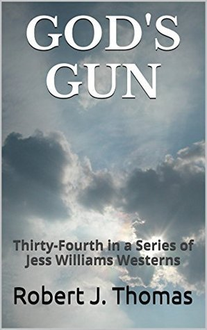 GODS GUN: Thirty-Fourth in a Series of Jess Williams Westerns (A Jess Williams Western Book 34) Robert J. Thomas