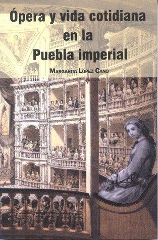 Ópera y vida cotidiana en la Puebla imperial Margarita López Cano