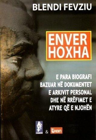 Enver Hoxha: E Para Biografi E Bazuar Ne Dokumentet E Arkivit Personal Dhe Ne Rrefimet E Atyre Qe E Njohen  by  Blendi Fevziu