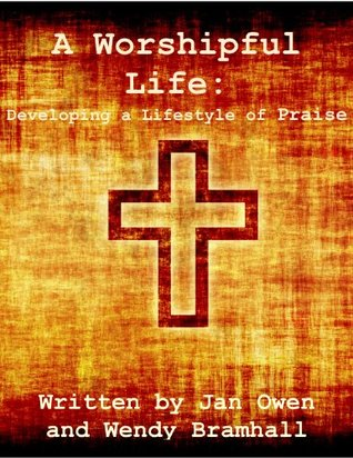 A Worshipful Life: Developing a Lifestyle of Praise  by  Jan Owen