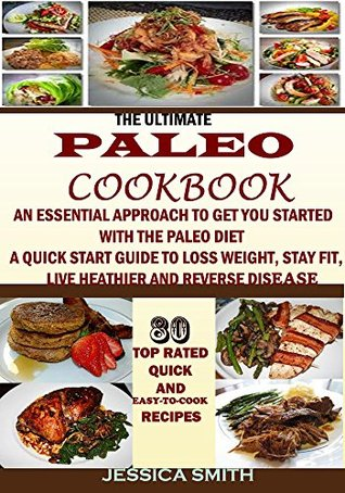 THE ULTIMATE PALEO COOKBOOK: An Essential Approach to Get You Started With the Paleo Dieting: To Help You Lose Weight, Stay Fit, Reverse Disease, Get Healthy and Stay Healthy  by  Jessica Smith