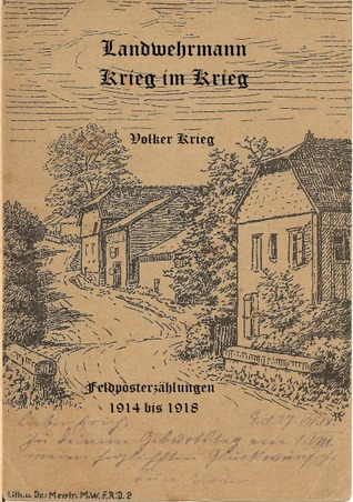 Landwehrmann Krieg im Krieg: Feldposterzählungen 1914 bis 1918  by  Volker Krieg
