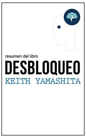 Resumen del libro Desbloqueo, por Keith Yamashita y Sandra Spataro: Síntomas, causas y soluciones a los bloqueos en el trabajo y en las empresas Leader Summaries