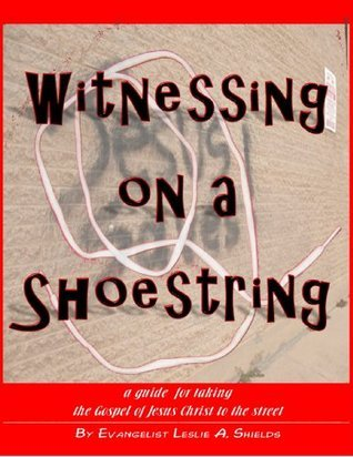 Witnessing On A Shoestring....: a guide for taking the Gospel of Jesus Christ to the street...  by  Evangelist Leslie A. Shields