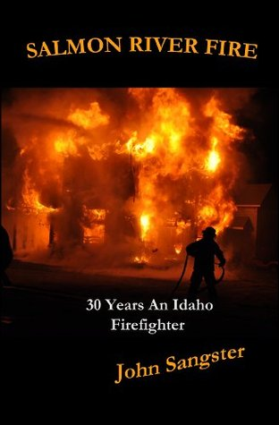 Salmon River Fire: 30 Years An Idaho Firefighter John Sangster