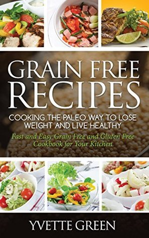 Grain Free Recipes: Cooking the Paleo Way to Lose Weight and Live Healthy: Sub-Title: Fast and Easy Grain Free and Gluten Free Cookbook for Your Kitchen Green Yvette