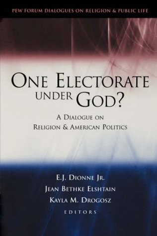 One Electorate Under God?: A Dialogue on Religion and American Politics (Pew Forum Dialogue Series on Religion and Public Life) E.J. Dionne Jr.