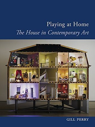 Playing at Home: The House in Contemporary Art (Art since the 80s)  by  Gill Perry