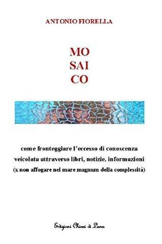 MOSAICO: come fronteggiare leccesso di conoscenza veicolata attraverso libri, notizie, informazioni (x non affogare nel mare magnum della complessità)  by  Antonio Fiorella