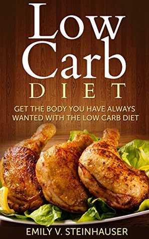 Low Carb Diet: Get the Body You Have Always Wanted with the Low Carb Diet  by  Emily V. Steinhauser