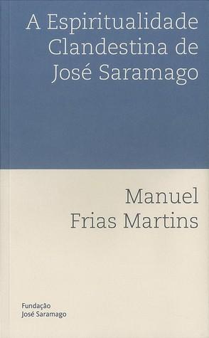 A Espiritualidade Clandestina de José Saramago  by  Manuel Frias Martins